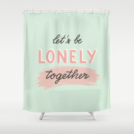 Let's be lonely together Shower Curtain