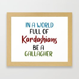 In A World Full Of KARDASHIANS Be A Gallagher. Framed Art Print