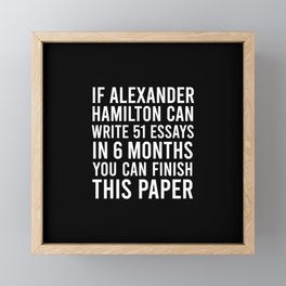 If alexander hamilton can write 51 essays in 6 months you can finish this paper Framed Mini Art Print