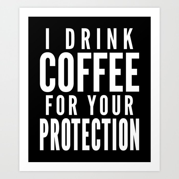 I DRINK COFFEE FOR YOUR PROTECTION (Black & White) Art Print