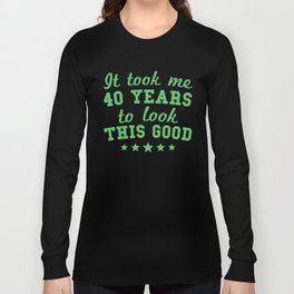 It Took Me 40 Years To Look This Good 40th Birthday Long Sleeve T-shirt