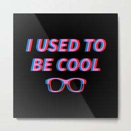 I Used to be Cool Metal Print