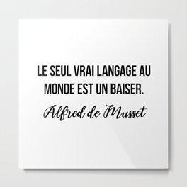 Le seul vrai langage au monde est un baiser.  Alfred de Musset Metal Print