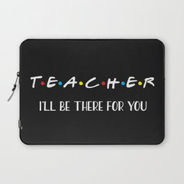 Teacher, I'll Be There For You, Quote Laptop Sleeve