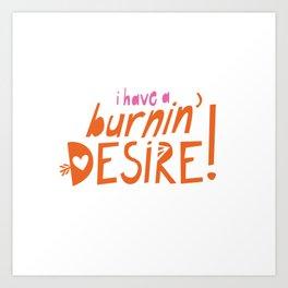 I have a burnin' DESIRE! Art Print