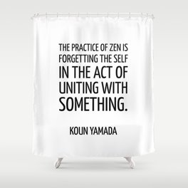 The practice of Zen is forgetting the self in the act of uniting with something. — Koun Yamada -  Ze Shower Curtain