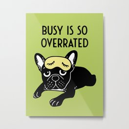 The brindle Frenchie thinks busy is so overrated Metal Print