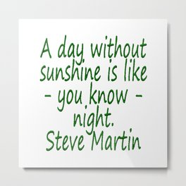 A day without sunshine is like -  well - night.  Steve Martin Metal Print