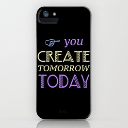 You Create Tomorrow Today iPhone Case
