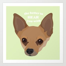 The Better to Hear You With - Chihuahua Ears Art Print