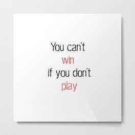 You can't win if you don't play - Motivational quote Metal Print