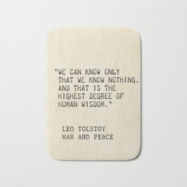 Leo Tolstoy, War and Peace. We can know only that we know nothing. And that is the highest degree of Bath Mat