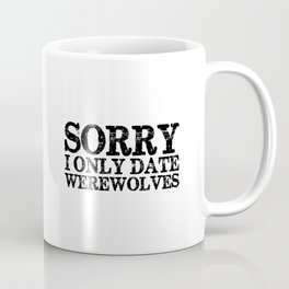 Sorry, I only date werewolves!  Coffee Mug
