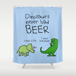 Dinosaurs Never Had Beer Shower Curtain