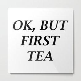 Ok, But First Tea Metal Print