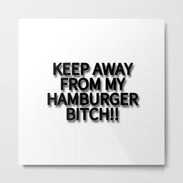 KEEP AWAY FROM MY HAMBURGER BITCH!! Metal Print