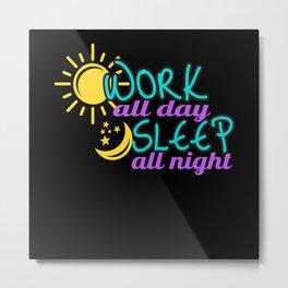 Work all Day sleep all Night Metal Print