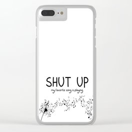 shut up. my favorite song is playing. Clear iPhone Case