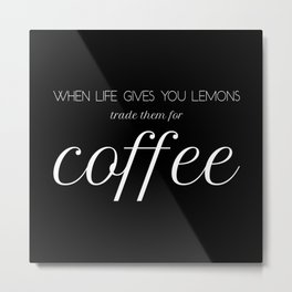 When life gives you lemons trade them for coffee - White&Black Metal Print