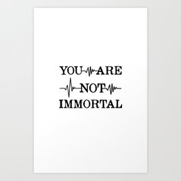 You Are Not Immortal Art Print