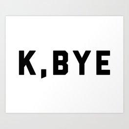 K, Bye Funny Quote Art Print