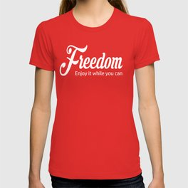 Freedom - Enjoy It While You Can T-shirt