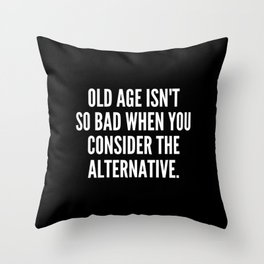 Old age isn t so bad when you consider the alternative Throw Pillow