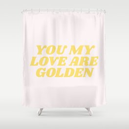 you my love are golden Shower Curtain