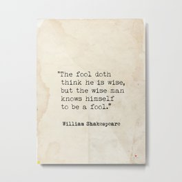 THE FOOL DOTH THINK HE IS WISE quote Shakespeare Metal Print