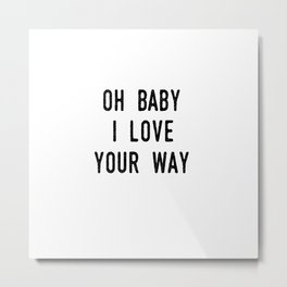 Oh Baby I Love Your Way Metal Print