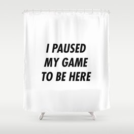 I paused my game to be here Shower Curtain