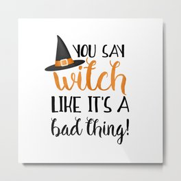 You Say Witch Like It's A Bad Thing! Metal Print