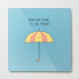 Rain or shine, I'll be there Metal Print