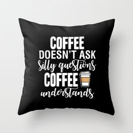 Coffee Doesn't Ask Silly Questions Coffee Understands Throw Pillow