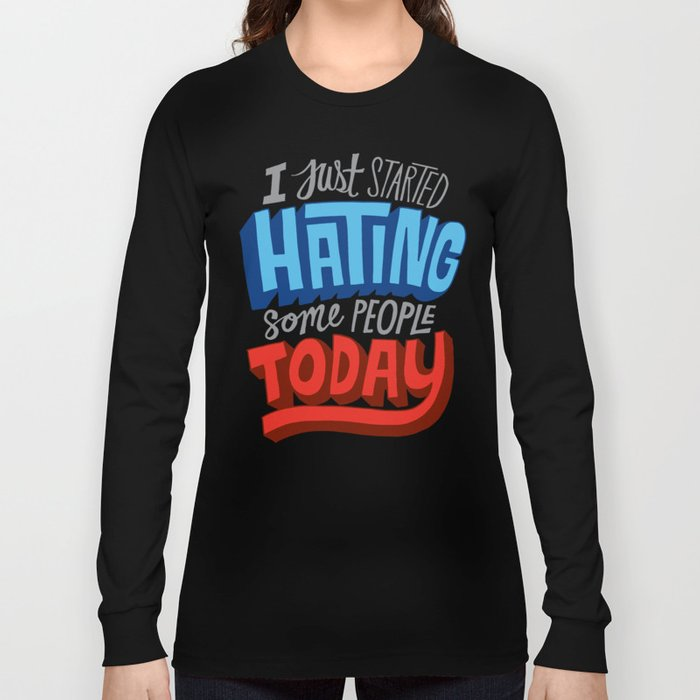 I Just Started Hating Some People Today Long Sleeve T-shirt