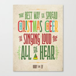 Buddy the Elf! The Best Way to Spread Christmas Cheer is Singing Loud for All to Hear Canvas Print
