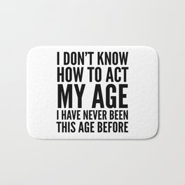 I DON'T KNOW HOW TO ACT MY AGE I HAVE NEVER BEEN THIS AGE BEFORE Bath Mat