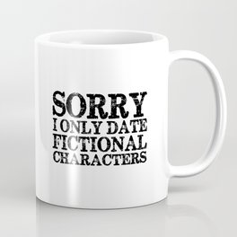 Sorry, I only date fictional characters!  Coffee Mug