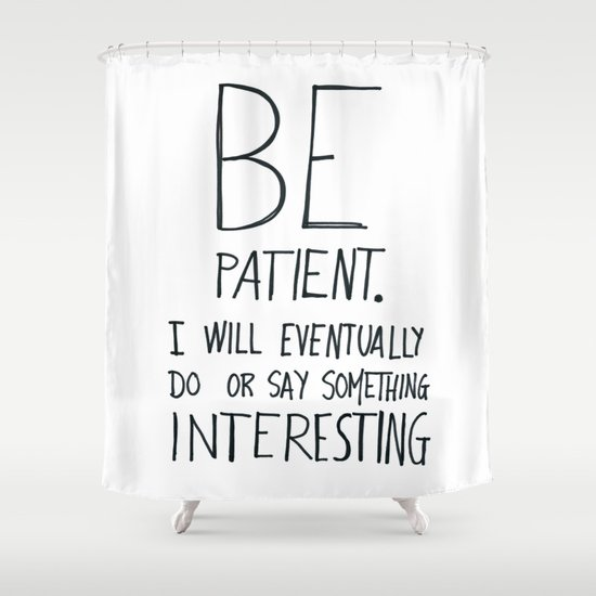 Be patient. Shower Curtain