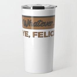 Funny Bye Felicia Saying Tshirt Design Whatever bye felicia Travel Mug