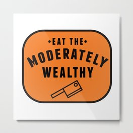 Eat the Moderately Wealthy Metal Print