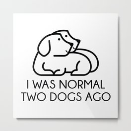 I Was Normal Two Dogs Ago Metal Print