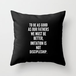 To be as good as our fathers we must be better imitation is not discipleship Throw Pillow