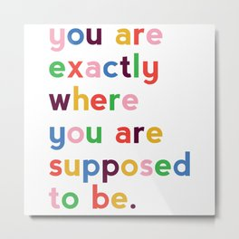 You Are Exactly Where You Are Supposed To Be Quote Metal Print