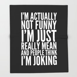 I'M ACTUALLY NOT FUNNY I'M JUST REALLY MEAN AND PEOPLE THINK I'M JOKING (Black & White) Throw Blanket