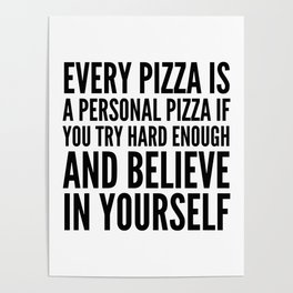 EVERY PIZZA IS A PERSONAL PIZZA IF YOU TRY HARD ENOUGH AND BELIEVE IN YOURSELF Poster