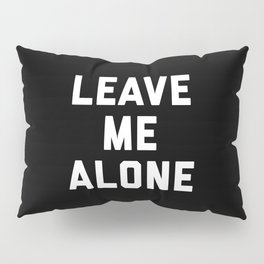 Leave Me Alone Funny Quote Pillow Sham