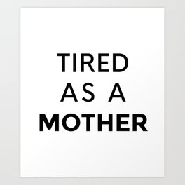 Tired as a Mother Art Print