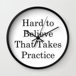 Creative Sayings Art- Hard to Believe That Takes Practice Wall Clock