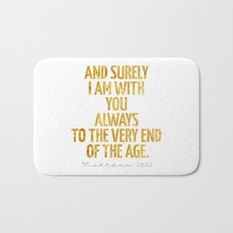 And surely I am with You always to the very end of the age - Matthew 28:20 Bath Mat